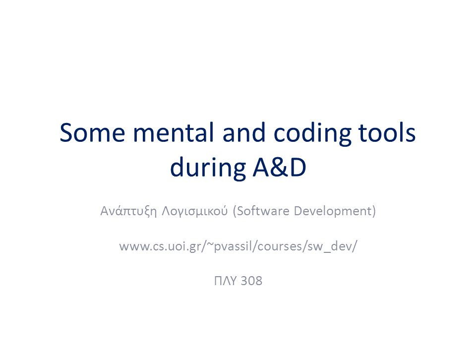 Some mental and coding tools during A&D Ανάπτυξη Λογισμικού (Software Development) www.cs.uoi.gr/~pvassil/courses/sw_dev/ ΠΛΥ 308