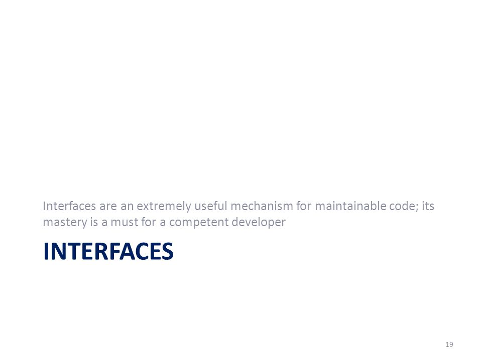 INTERFACES Interfaces are an extremely useful mechanism for maintainable code; its mastery is a must for a competent developer 19