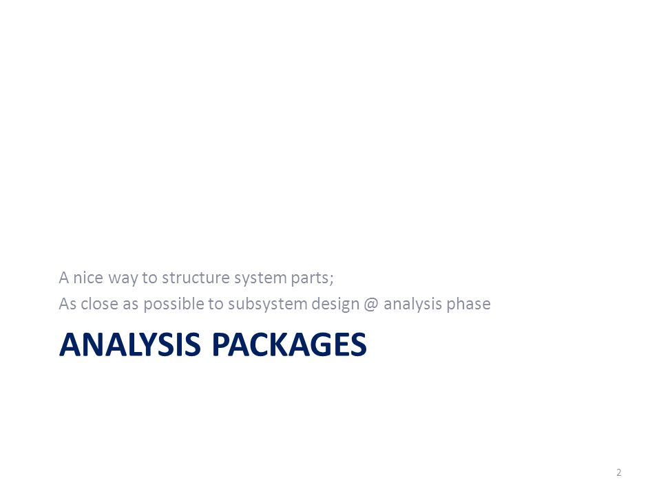 ANALYSIS PACKAGES A nice way to structure system parts; As close as possible to subsystem design @ analysis phase 2
