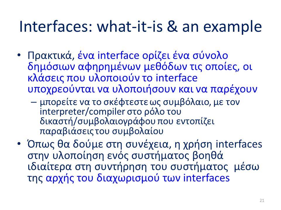 Interfaces: what-it-is & an example Πρακτικά, ένα interface ορίζει ένα σύνολο δημόσιων αφηρημένων μεθόδων τις οποίες, οι κλάσεις που υλοποιούν το inte