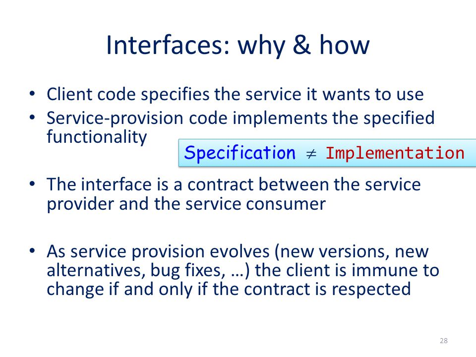 Interfaces: why & how Client code specifies the service it wants to use Service-provision code implements the specified functionality The interface is a contract between the service provider and the service consumer As service provision evolves (new versions, new alternatives, bug fixes, …) the client is immune to change if and only if the contract is respected 28 Specification  Implementation