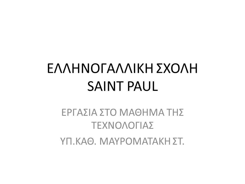 ΕΛΛΗΝΟΓΑΛΛΙΚΗ ΣΧΟΛΗ SAINT PAUL ΕΡΓΑΣΙΑ ΣΤΟ ΜΑΘΗΜΑ ΤΗΣ ΤΕΧΝΟΛΟΓΙΑΣ ΥΠ.ΚΑΘ. ΜΑΥΡΟΜΑΤΑΚΗ ΣΤ.