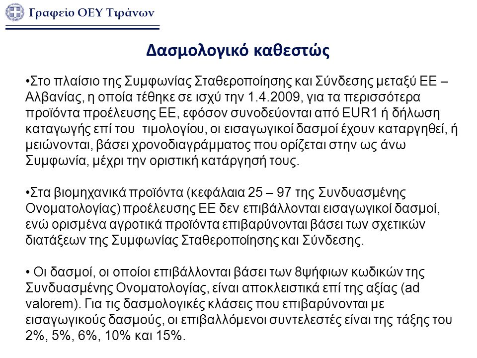 Γραφείο ΟΕΥ Τιράνων Δασμολογικό καθεστώς Στο πλαίσιο της Συμφωνίας Σταθεροποίησης και Σύνδεσης μεταξύ ΕΕ – Αλβανίας, η οποία τέθηκε σε ισχύ την 1.4.2009, για τα περισσότερα προϊόντα προέλευσης ΕΕ, εφόσον συνοδεύονται από EUR1 ή δήλωση καταγωγής επί του τιμολογίου, οι εισαγωγικοί δασμοί έχουν καταργηθεί, ή μειώνονται, βάσει χρονοδιαγράμματος που ορίζεται στην ως άνω Συμφωνία, μέχρι την οριστική κατάργησή τους.