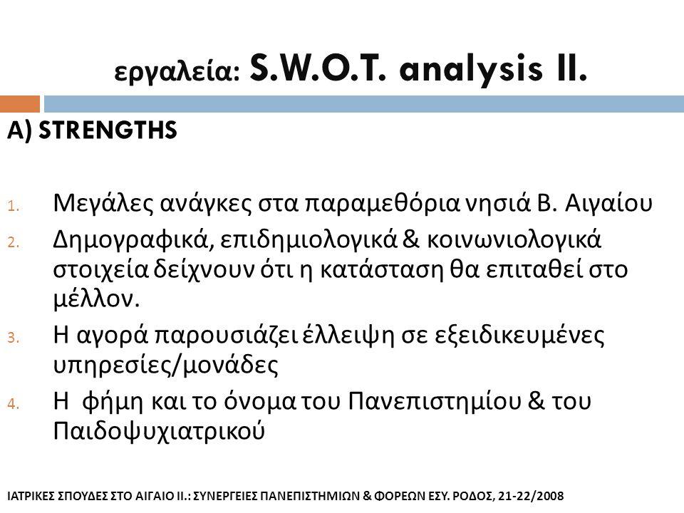εργαλεία : S.W.O.T. analysis II. Α ) STRENGTHS 1. Μεγάλες ανάγκες στα παραμεθόρια νησιά Β. Αιγαίου 2. Δημογραφικά, επιδημιολογικά & κοινωνιολογικά στο