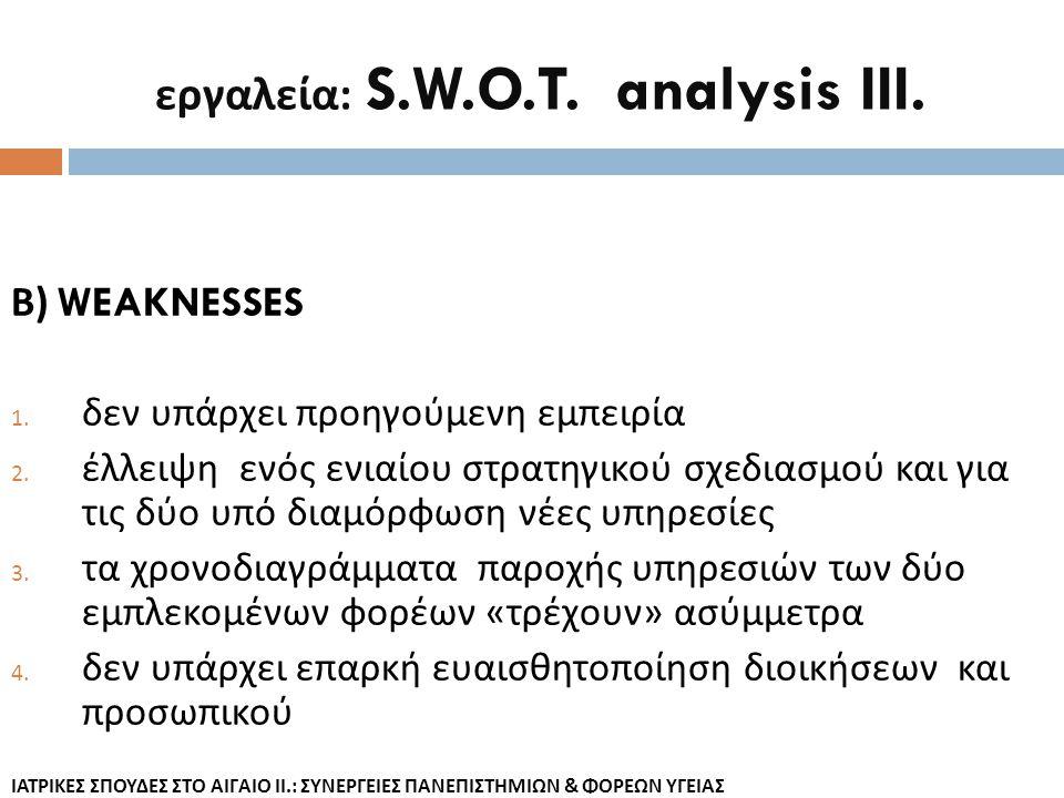 εργαλεία : S.W.O.T. analysis III. Β ) WEAKNESSES 1. δεν υπάρχει προηγούμενη εμπειρία 2. έλλειψη ενός ενιαίου στρατηγικού σχεδιασμού και για τις δύο υπ