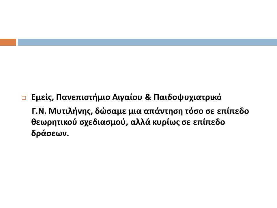  Εμείς, Πανεπιστήμιο Αιγαίου & Παιδοψυχιατρικό Γ. Ν. Μυτιλήνης, δώσαμε μια απάντηση τόσο σε επίπεδο θεωρητικού σχεδιασμού, αλλά κυρίως σε επίπεδο δρά