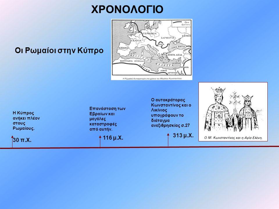ΧΡΟΝΟΛΟΓΙΟ Οι Ρωμαίοι στην Κύπρο Η Κύπρος ανήκει πλέον στους Ρωμαίους. Επανάσταση των Εβραίων και μεγάλες καταστροφές από αυτήν. Ο αυτοκράτορας Κωνστα