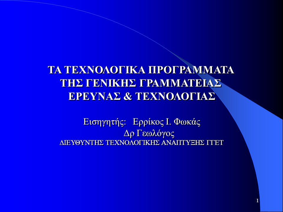 1 TA ΤΕΧΝΟΛΟΓΙΚΑ ΠΡΟΓΡΑΜΜΑΤΑ ΤΗΣ ΓΕΝΙΚΗΣ ΓΡΑΜΜΑΤΕΙΑΣ ΕΡΕΥΝΑΣ & ΤΕΧΝΟΛΟΓΙΑΣ Εισηγητής: Ερρίκος I. Φωκάς Δρ Γεωλόγος ΔΙΕΥΘΥΝΤΗΣ ΤΕΧΝΟΛΟΓΙΚΗΣ ΑΝΑΠΤΥΞΗΣ Γ