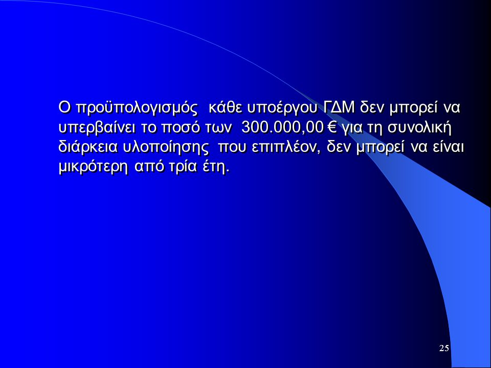 25 Ο προϋπολογισμός κάθε υποέργου ΓΔΜ δεν μπορεί να υπερβαίνει το ποσό των 300.000,00 € για τη συνολική διάρκεια υλοποίησης που επιπλέον, δεν μπορεί ν