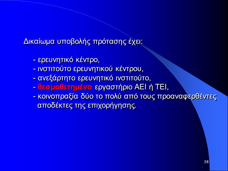 38 Δικαίωμα υποβολής πρότασης έχει: - ερευνητικό κέντρο, - ινστιτούτο ερευνητικού κέντρου, - ανεξάρτητο ερευνητικό ινστιτούτο, - θεσμοθετημένο εργαστή