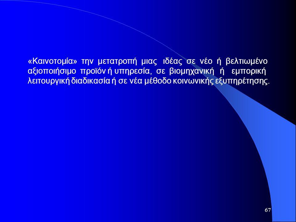 67 «Καινοτομία» την μετατροπή μιας ιδέας σε νέο ή βελτιωμένο αξιοποιήσιμο προϊόν ή υπηρεσία, σε βιομηχανική ή εμπορική λειτουργική διαδικασία ή σε νέα