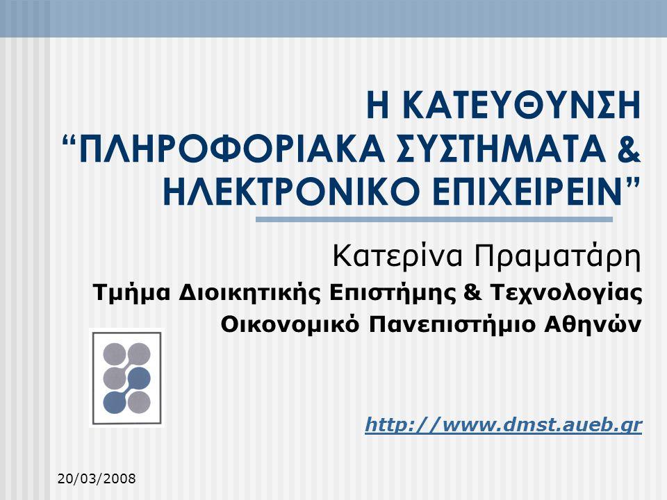 20/03/2008 Η ΚΑΤΕΥΘΥΝΣΗ ΠΛΗΡΟΦΟΡΙΑΚΑ ΣΥΣΤΗΜΑΤΑ & ΗΛΕΚΤΡΟΝΙΚΟ ΕΠΙΧΕΙΡΕΙΝ Κατερίνα Πραματάρη Τμήμα Διοικητικής Επιστήμης & Τεχνολογίας Οικονομικό Πανεπιστήμιο Αθηνών http://www.dmst.aueb.gr