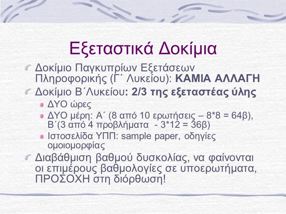 Εξεταστικά Δοκίμια Δοκίμιο Παγκυπρίων Εξετάσεων Πληροφορικής (Γ΄ Λυκείου): ΚΑΜΙΑ ΑΛΛΑΓΗ Δοκίμιο Β΄Λυκείου: 2/3 της εξεταστέας ύλης ΔΥΟ ώρες ΔΥΟ μέρη: Α΄ (8 από 10 ερωτήσεις – 8*8 = 64β), Β΄(3 από 4 προβλήματα - 3*12 = 36β) Ιστοσελίδα ΥΠΠ: sample paper, οδηγίες ομοιομορφίας Διαβάθμιση βαθμού δυσκολίας, να φαίνονται οι επιμέρους βαθμολογίες σε υποερωτήματα, ΠΡΟΣΟΧΗ στη διόρθωση!