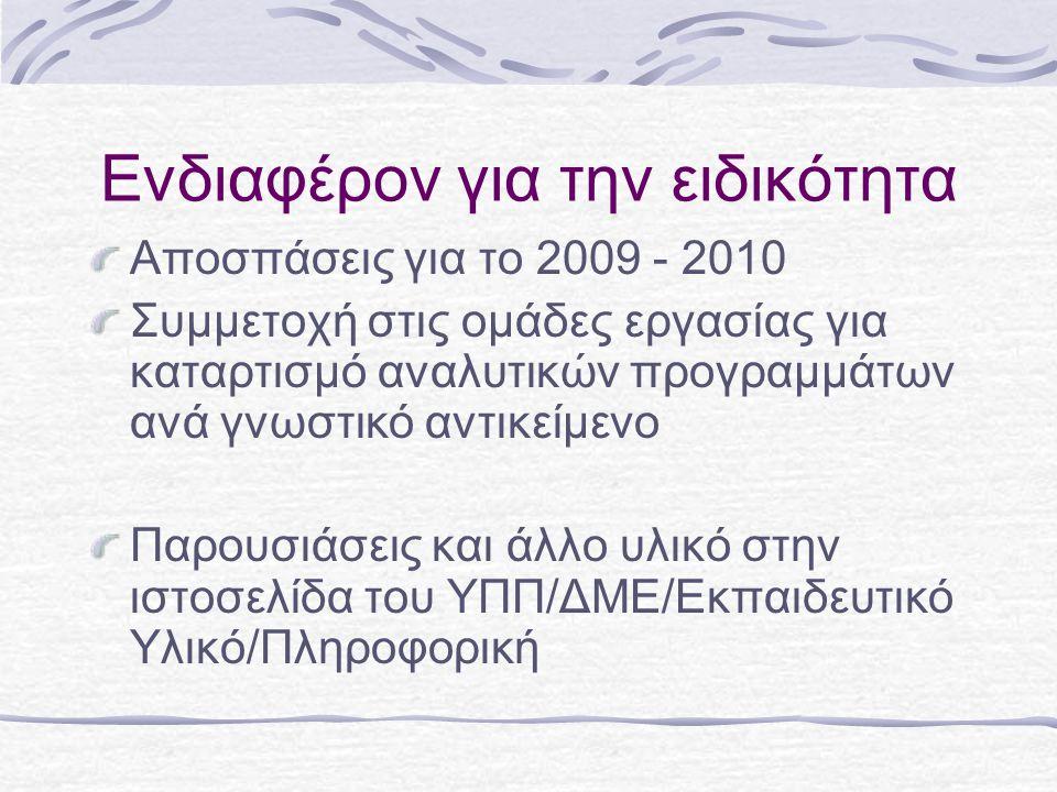 Ενδιαφέρον για την ειδικότητα Αποσπάσεις για το 2009 - 2010 Συμμετοχή στις ομάδες εργασίας για καταρτισμό αναλυτικών προγραμμάτων ανά γνωστικό αντικείμενο Παρουσιάσεις και άλλο υλικό στην ιστοσελίδα του ΥΠΠ/ΔΜΕ/Εκπαιδευτικό Υλικό/Πληροφορική