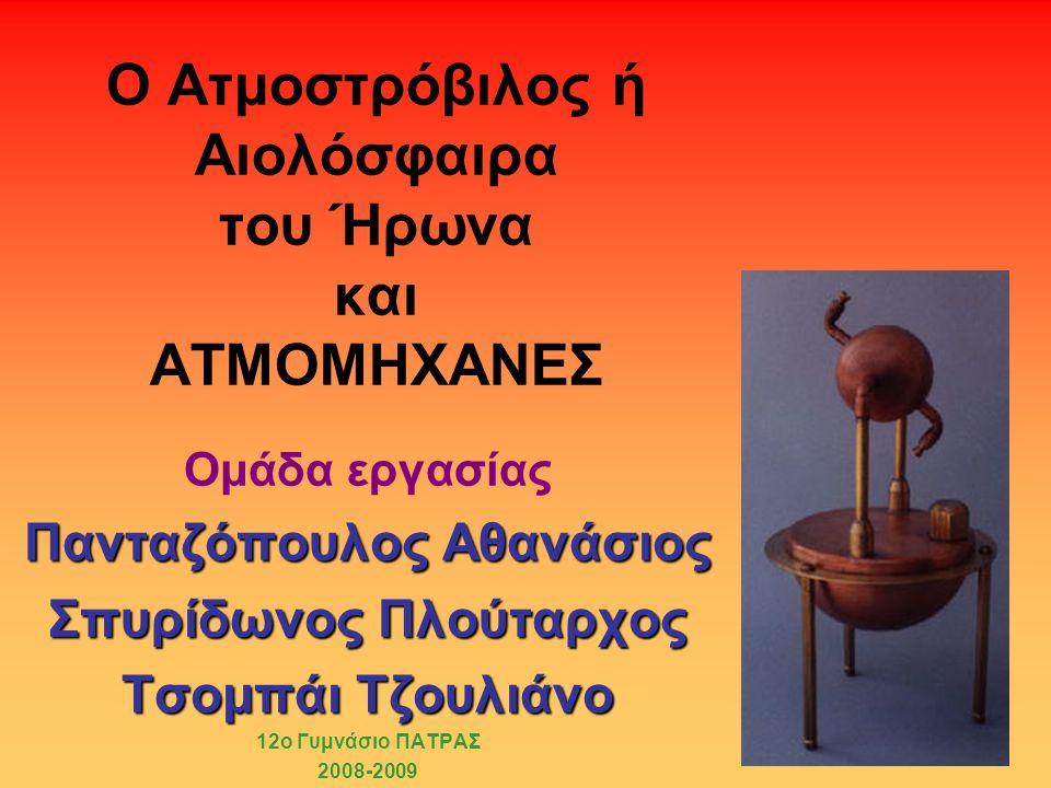 Ο Ατμοστρόβιλος ή Αιολόσφαιρα του Ήρωνα και ΑΤΜΟΜΗΧΑΝΕΣ Ομάδα εργασίας Πανταζόπουλος Αθανάσιος Σπυρίδωνος Πλούταρχος Τσομπάι Τζουλιάνο 12ο Γυμνάσιο ΠΑΤΡΑΣ 2008-2009