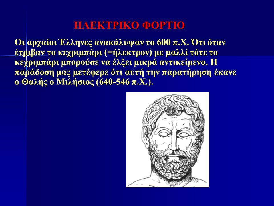 ΗΛΕΚΤΡΙΚΟ ΦΟΡΤΙΟ Οι αρχαίοι Έλληνες ανακάλυψαν το 600 π.Χ. Ότι όταν έτριβαν το κεχριμπάρι (=ήλεκτρον) με μαλλί τότε το κεχριμπάρι μπορούσε να έλξει μι