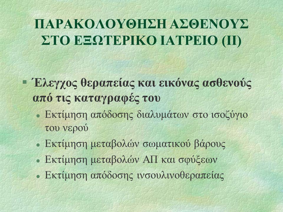 ΠΑΡΑΚΟΛΟΥΘΗΣΗ ΑΣΘΕΝΟΥΣ ΣΤΟ ΕΞΩΤΕΡΙΚΟ ΙΑΤΡΕΙΟ (Ι) §Έλεγχος θεραπείας και εικόνας ασθενούς από τις καταγραφές του §Κλινικός έλεγχος §Εργαστηριακός - παρακλινικός έλεγχος §Εκτίμηση συστήματος §Επανεκτίμηση ικανότητας εκτέλεσης της μεθόδου §Μεταβολές (φαρμάκων-διαλυμάτων-διαίτης) §Φροντίδα για προμήθεια αναλώσιμου υλικού