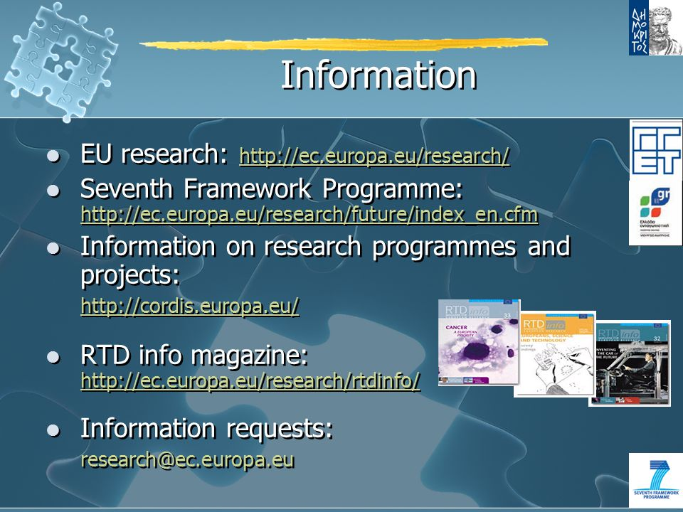 Information EU research: http://ec.europa.eu/research/ Seventh Framework Programme: http://ec.europa.eu/research/future/index_en.cfm Information on research programmes and projects: http://cordis.europa.eu/ RTD info magazine: http://ec.europa.eu/research/rtdinfo/ Information requests: research@ec.europa.eu EU research: http://ec.europa.eu/research/ Seventh Framework Programme: http://ec.europa.eu/research/future/index_en.cfm Information on research programmes and projects: http://cordis.europa.eu/ RTD info magazine: http://ec.europa.eu/research/rtdinfo/ Information requests: research@ec.europa.eu