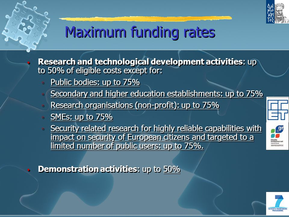 Maximum funding rates Research and technological development activities: up to 50% of eligible costs except for: ▫ Public bodies: up to 75% ▫ Secondary and higher education establishments: up to 75% ▫ Research organisations (non-profit): up to 75% ▫ SMEs: up to 75% ▫ Security related research for highly reliable capabilities with impact on security of European citizens and targeted to a limited number of public users: up to 75%.