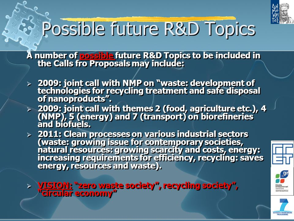 Possible future R&D Topics A number of possible future R&D Topics to be included in the Calls fro Proposals may include:  2009: joint call with NMP on waste: development of technologies for recycling treatment and safe disposal of nanoproducts .