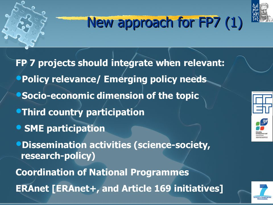 New approach for FP7 (1) FP 7 projects should integrate when relevant: Policy relevance/ Emerging policy needs Socio-economic dimension of the topic Third country participation SME participation Dissemination activities (science-society, research-policy) Coordination of National Programmes ERAnet [ERAnet+, and Article 169 initiatives]