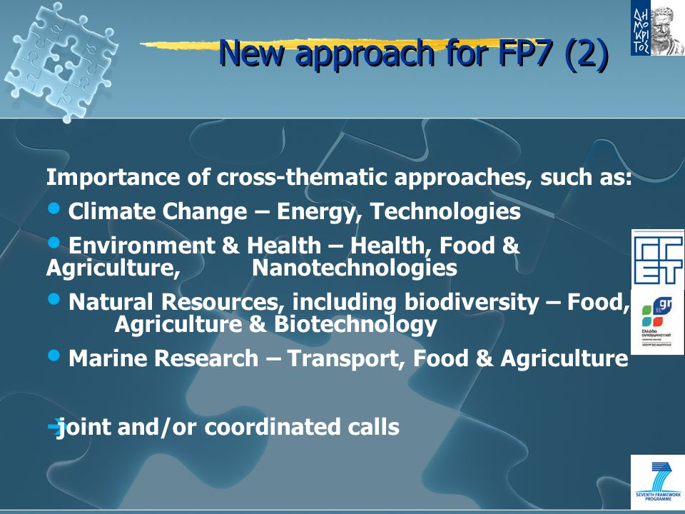 New approach for FP7 (2) Importance of cross-thematic approaches, such as: Climate Change – Energy, Technologies Environment & Health – Health, Food & Agriculture, Nanotechnologies Natural Resources, including biodiversity – Food, Agriculture & Biotechnology Marine Research – Transport, Food & Agriculture  joint and/or coordinated calls
