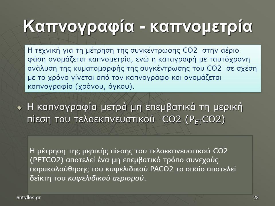 22 Καπνογραφία - καπνομετρία  Η καπνογραφία μετρά μη επεμβατικά τη μερική πίεση του τελοεκπνευστικού CO2 (P ET CO2) Η τεχνική για τη μέτρηση της συγκέντρωσης CO2 στην αέριο φάση ονομάζεται καπνομετρία, ενώ η καταγραφή με ταυτόχρονη ανάλυση της κυματομορφής της συγκέντρωσης του CO2 σε σχέση με το χρόνο γίνεται από τον καπνογράφο και ονομάζεται καπνογραφία (χρόνου, όγκου).