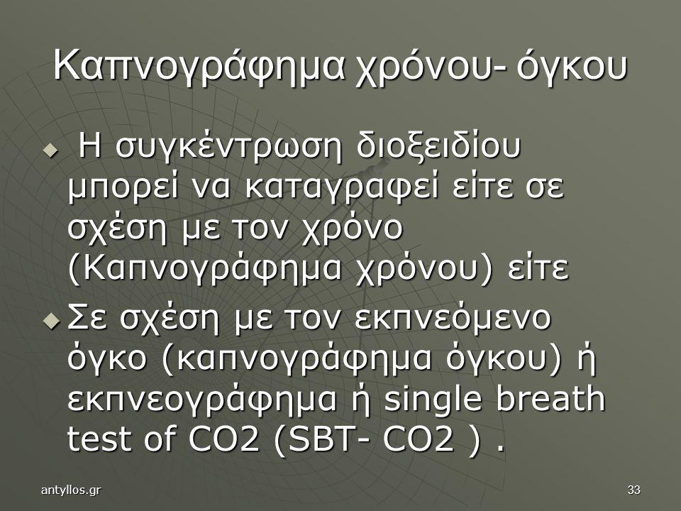 33 Καπνογράφημα χρόνου- όγκου  Η συγκέντρωση διοξειδίου μπορεί να καταγραφεί είτε σε σχέση με τον χρόνο (Καπνογράφημα χρόνου) είτε  Σε σχέση με τον εκπνεόμενο όγκο (καπνογράφημα όγκου) ή εκπνεογράφημα ή single breath test of CO2 (SBT- CO2 ).