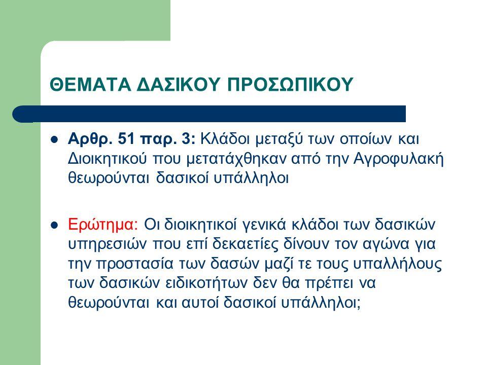 ΘΕΜΑΤΑ ΔΑΣΙΚΟΥ ΠΡΟΣΩΠΙΚΟΥ Αρθρ. 51 παρ. 3: Κλάδοι μεταξύ των οποίων και Διοικητικού που μετατάχθηκαν από την Αγροφυλακή θεωρούνται δασικοί υπάλληλοι Ε