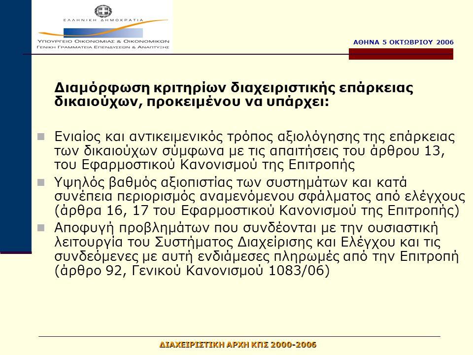 ΑΘΗΝΑ 5 ΟΚΤΩΒΡΙΟΥ 2006 ΔΙΑΧΕΙΡΙΣΤΙΚΗ ΑΡΧΗ ΚΠΣ 2000-2006 Διαμόρφωση κριτηρίων διαχειριστικής επάρκειας δικαιούχων, προκειμένου να υπάρχει: Ενιαίος και αντικειμενικός τρόπος αξιολόγησης της επάρκειας των δικαιούχων σύμφωνα με τις απαιτήσεις του άρθρου 13, του Εφαρμοστικού Κανονισμού της Επιτροπής Υψηλός βαθμός αξιοπιστίας των συστημάτων και κατά συνέπεια περιορισμός αναμενόμενου σφάλματος από ελέγχους (άρθρα 16, 17 του Εφαρμοστικού Κανονισμού της Επιτροπής) Αποφυγή προβλημάτων που συνδέονται με την ουσιαστική λειτουργία του Συστήματος Διαχείρισης και Ελέγχου και τις συνδεόμενες με αυτή ενδιάμεσες πληρωμές από την Επιτροπή (άρθρο 92, Γενικού Κανονισμού 1083/06)