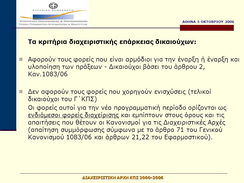 ΑΘΗΝΑ 5 ΟΚΤΩΒΡΙΟΥ 2006 ΔΙΑΧΕΙΡΙΣΤΙΚΗ ΑΡΧΗ ΚΠΣ 2000-2006 Τα κριτήρια διαχειριστικής επάρκειας δικαιούχων: Αφορούν τους φορείς που είναι αρμόδιοι για την έναρξη ή έναρξη και υλοποίηση των πράξεων - Δικαιούχοι βάσει του άρθρου 2, Καν.1083/06 Δεν αφορούν τους φορείς που χορηγούν ενισχύσεις (τελικοί δικαιούχοι του Γ΄ΚΠΣ) Οι φορείς αυτοί για την νέα προγραμματική περίοδο ορίζονται ως ενδιάμεσοι φορείς διαχείρισης και εμπίπτουν στους όρους και τις απαιτήσεις που θέτουν οι Κανονισμοί για τις Διαχειριστικές Αρχές (απαίτηση συμμόρφωσης σύμφωνα με το άρθρο 71 του Γενικού Κανονισμού 1083/06 και άρθρων 21,22 του Εφαρμοστικού).
