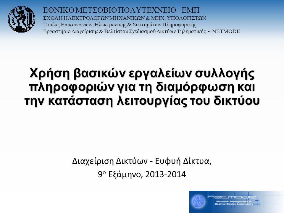 Χρήση βασικών εργαλείων συλλογής πληροφοριών για τη διαμόρφωση και την κατάσταση λειτουργίας του δικτύου Διαχείριση Δικτύων - Ευφυή Δίκτυα, 9 ο Εξάμηνο, 2013-2014 ΕΘΝΙΚΟ ΜΕΤΣΟΒΙΟ ΠΟΛΥΤΕΧΝΕΙΟ - ΕΜΠ ΣΧΟΛΗ ΗΛΕΚΤΡΟΛΟΓΩΝ ΜΗΧΑΝΙΚΩΝ & ΜΗΧ.
