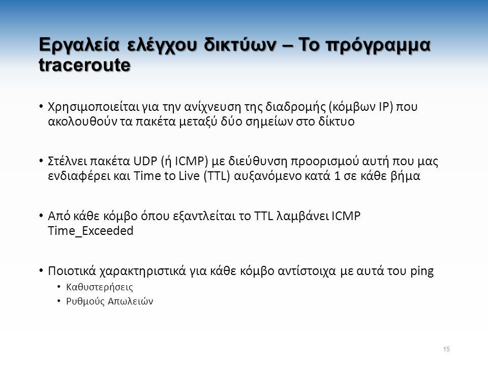Εργαλεία ελέγχου δικτύων – Το πρόγραμμα traceroute Χρησιμοποιείται για την ανίχνευση της διαδρομής (κόμβων IP) που ακολουθούν τα πακέτα μεταξύ δύο σημείων στο δίκτυο Στέλνει πακέτα UDP (ή ICMP) με διεύθυνση προορισμού αυτή που μας ενδιαφέρει και Time to Live (TTL) αυξανόμενο κατά 1 σε κάθε βήμα Από κάθε κόμβο όπου εξαντλείται το TTL λαμβάνει ICMP Time_Exceeded Ποιοτικά χαρακτηριστικά για κάθε κόμβο αντίστοιχα με αυτά του ping Καθυστερήσεις Ρυθμούς Απωλειών 15