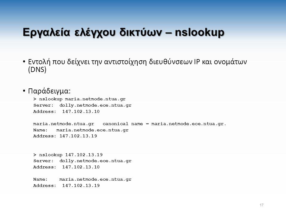 Εργαλεία ελέγχου δικτύων – nslookup Εντολή που δείχνει την αντιστοίχηση διευθύνσεων IP και ονομάτων (DNS) Παράδειγμα: > nslookup maria.netmode.ntua.gr Server: dolly.netmode.ece.ntua.gr Address: 147.102.13.10 maria.netmode.ntua.gr canonical name = maria.netmode.ece.ntua.gr.