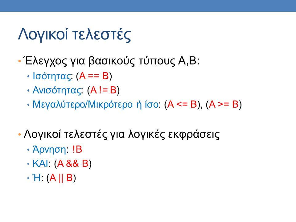 Λογικοί τελεστές Έλεγχος για βασικούς τύπους Α,Β: Ισότητας: (Α == Β) Ανισότητας: (Α != Β) Μεγαλύτερο/Μικρότερο ή ίσο: (Α = Β) Λογικοί τελεστές για λογικές εκφράσεις Άρνηση: !Β ΚΑΙ: (Α && Β) Ή: (Α || Β)