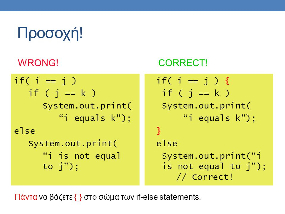 "Προσοχή! if( i == j ) if ( j == k ) System.out.print( ""i equals k""); else System.out.print( ""i is not equal to j""); if( i == j ) { if ( j == k ) Syste"