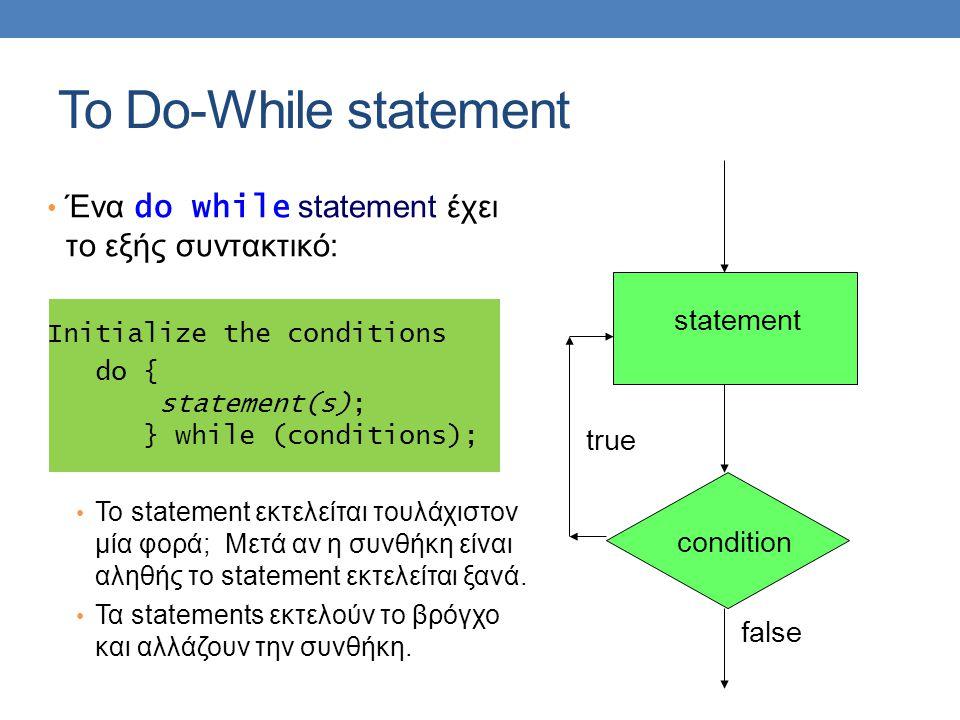 Ένα do while statement έχει το εξής συντακτικό: Initialize the conditions do { statement(s); } while (conditions); To statement εκτελείται τουλάχιστον μία φορά; Μετά αν η συνθήκη είναι αληθής το statement εκτελείται ξανά.