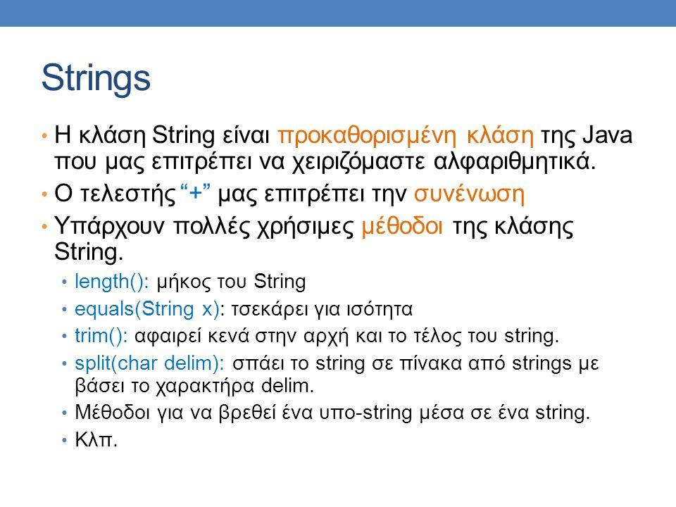 Παράδειγμα με Strings public class StringProcessingDemo { public static void main(String[] args) { String sentence = I hate text processing! ; int position = sentence.indexOf( hate ); String ending = sentence.substring(position + hate .length( )); System.out.println( 01234567890123456789012 ); System.out.println(sentence); System.out.println( The word \ hate\ starts at index + position); sentence = sentence.substring(0, position) + adore + ending; System.out.println( The changed string is: ); System.out.println(sentence); } Τα Strings είναι αμετάβλητα (immutable) αντικείμενα Όταν κάνουμε ανάθεση δημιουργούνται και αντιγράφονται από την αρχή