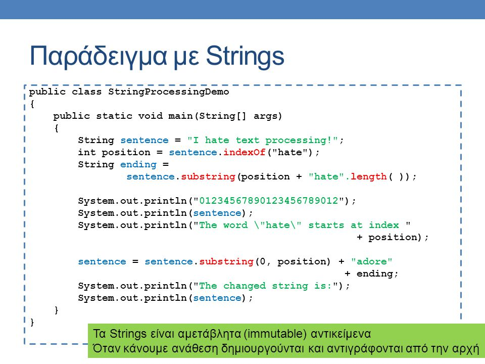 Παράδειγμα με Strings public class StringProcessingDemo { public static void main(String[] args) { String sentence = I hate text processing! ; int position = sentence.indexOf( hate ); String ending = sentence.substring(position + hate .length( )); System.out.println( 01234567890123456789012 ); System.out.println(sentence); System.out.println( The word \ hate\ starts at index + position); sentence = sentence.substring(0, position) + adore + ending; System.out.println( The changed string is: ); System.out.println(sentence); } Τα Strings είναι αμετάβλητα (immutable) αντικείμενα Όταν κάνουμε ανάθεση δημιουργούνται και αντιγράφονται από την αρχή