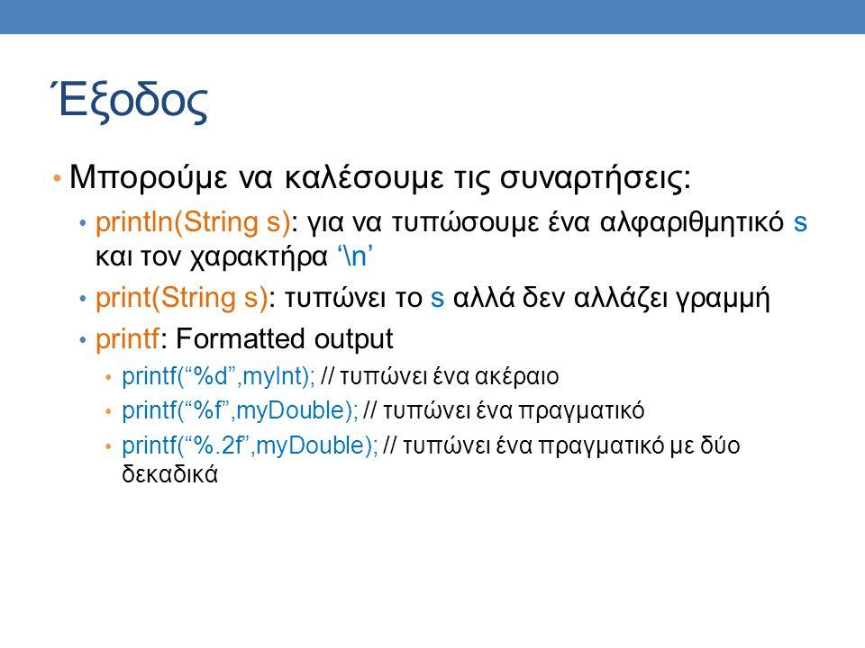 Έξοδος Μπορούμε να καλέσουμε τις συναρτήσεις: println(String s): για να τυπώσουμε ένα αλφαριθμητικό s και τον χαρακτήρα '\n' print(String s): τυπώνει το s αλλά δεν αλλάζει γραμμή printf: Formatted output printf( %d ,myInt); // τυπώνει ένα ακέραιο printf( %f ,myDouble); // τυπώνει ένα πραγματικό printf( %.2f ,myDouble); // τυπώνει ένα πραγματικό με δύο δεκαδικά