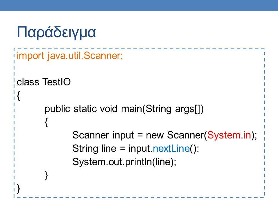 Παράδειγμα import java.util.Scanner; class TestIO2 { public static void main(String args[]) { Scanner input = new Scanner(System.in); Double d = input.nextDouble(); System.out.println( Division = + d/3); System.out.println( 1+ Division = +1 + d/3); System.out.printf( 1+ Division = %.2f , 1+d/3); }