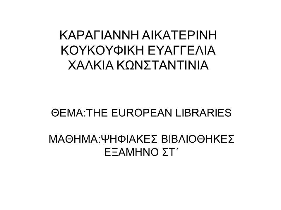 ΚΑΡΑΓΙΑΝΝΗ ΑΙΚΑΤΕΡΙΝΗ ΚΟΥΚΟΥΦΙΚΗ ΕΥΑΓΓΕΛΙΑ ΧΑΛΚΙΑ ΚΩΝΣΤΑΝΤΙΝΙΑ ΘΕΜΑ:ΤΗΕ EUROPEAN LIBRARIES MAΘΗΜΑ:ΨΗΦΙΑΚΕΣ ΒΙΒΛΙΟΘΗΚΕΣ ΕΞΑΜΗΝΟ ΣΤ΄