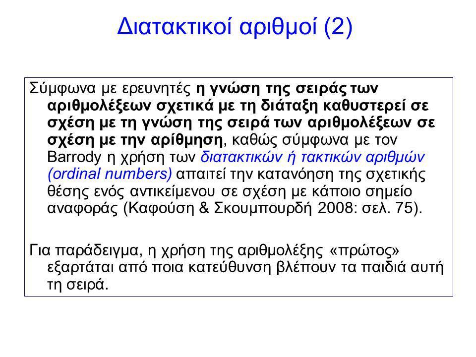 Διατακτικοί αριθμοί (2) Σύμφωνα με ερευνητές η γνώση της σειράς των αριθμολέξεων σχετικά με τη διάταξη καθυστερεί σε σχέση με τη γνώση της σειρά των αριθμολέξεων σε σχέση με την αρίθμηση, καθώς σύμφωνα με τον Barrody η χρήση των διατακτικών ή τακτικών αριθμών (ordinal numbers) απαιτεί την κατανόηση της σχετικής θέσης ενός αντικείμενου σε σχέση με κάποιο σημείο αναφοράς (Καφούση & Σκουμπουρδή 2008: σελ.