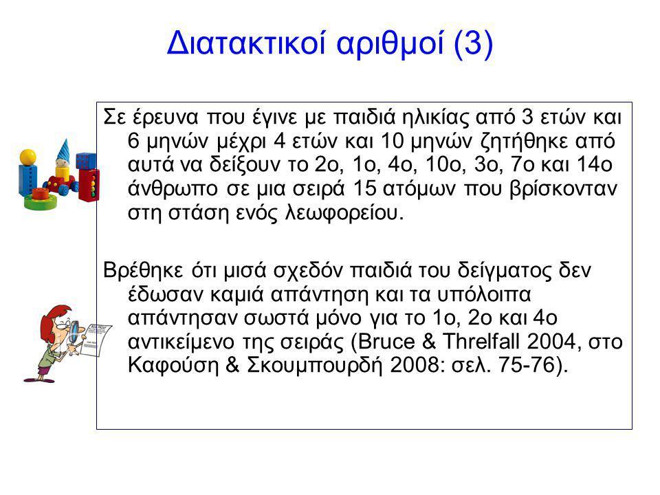 Διατακτικοί αριθμοί (3) Σε έρευνα που έγινε με παιδιά ηλικίας από 3 ετών και 6 μηνών μέχρι 4 ετών και 10 μηνών ζητήθηκε από αυτά να δείξουν το 2ο, 1ο, 4ο, 10ο, 3ο, 7ο και 14ο άνθρωπο σε μια σειρά 15 ατόμων που βρίσκονταν στη στάση ενός λεωφορείου.
