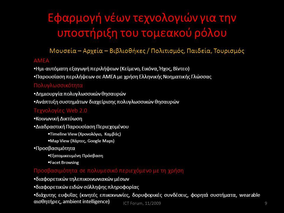 Εφαρμογή νέων τεχνολογιών για την υποστήριξη του τομεακού ρόλου Μουσεία – Αρχεία – Βιβλιοθήκες / Πολιτισμός, Παιδεία, Τουρισμός ΑΜΕΑ Ημι-αυτόματη εξαγωγή περιλήψεων (Κείμενο, Εικόνα, Ήχος, Βίντεο) Παρουσίαση περιλήψεων σε ΑΜΕΑ με χρήση Ελληνικής Νοηματικής Γλώσσας Πολυγλωσσικότητα Δημιουργία πολυγλωσσικών θησαυρών Ανάπτυξη συστημάτων διαχείρισης πολυγλωσσικών θησαυρών Τεχνολογίες Web 2.0 Κοινωνική Δικτύωση Διαδραστική Παρουσίαση Περιεχομένου  Timeline View (Χρονολόγιο, Καμβάς)  Map View (Χάρτες, Google Maps) Προσβασιμότητα  Εξατομικευμένη Πρόσβαση  Facet Browsing Προσβασιμότητα σε πολυμεσικό περιεχόμενο με τη χρήση διαφορετικών τηλεπικοινωνιακών μέσων διαφορετικών ειδών σύλληψης πληροφορίας διάχυτης ευφυΐας (κινητές επικοινωνίες, δορυφορικές συνδέσεις, φορητά συστήματα, wearable αισθητήρες, ambient intelligence) 9ICT Forum, 11/2009