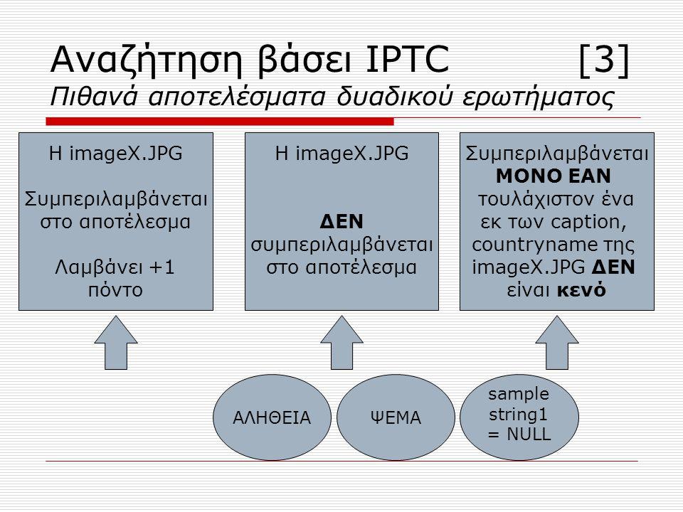 δηλαδή ΜΟΝΟ ΕΑΝ samplestring2!=NULL OR sampletext1!=NULL Δεν λαμβάνει πόντο Αναζήτηση βάσει IPTC [3] Πιθανά αποτελέσματα δυαδικού ερωτήματος ΑΛΗΘΕΙΑΨΕΜΑ sample string1 = NULL Η imageX.JPG Συμπεριλαμβάνεται στο αποτέλεσμα Λαμβάνει +1 πόντο Η imageX.JPG ΔΕΝ συμπεριλαμβάνεται στο αποτέλεσμα Συμπεριλαμβάνεται ΜΟΝΟ ΕΑΝ τουλάχιστον ένα εκ των caption, countryname της imageX.JPG ΔΕΝ είναι κενό