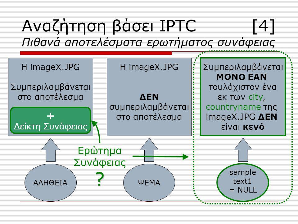 δηλαδή ΜΟΝΟ ΕΑΝ samplestring1!=NULL OR samplestring2!=NULL Δεν λαμβάνει πόντο δηλαδή ΜΟΝΟ ΕΑΝ samplestring2!=NULL OR sampletext1!=NULL Δεν λαμβάνει πόντο Αναζήτηση βάσει IPTC [4] Πιθανά αποτελέσματα ερωτήματος συνάφειας ΑΛΗΘΕΙΑΨΕΜΑ sample string1 = NULL Η imageX.JPG Συμπεριλαμβάνεται στο αποτέλεσμα Λαμβάνει +1 πόντο Η imageX.JPG ΔΕΝ συμπεριλαμβάνεται στο αποτέλεσμα Συμπεριλαμβάνεται ΜΟΝΟ ΕΑΝ τουλάχιστον ένα εκ των caption, countryname της imageX.JPG ΔΕΝ είναι κενό Ερώτημα Συνάφειας .