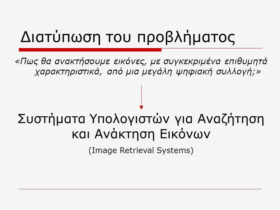 Διατύπωση του προβλήματος «Πως θα ανακτήσουμε εικόνες, με συγκεκριμένα επιθυμητά χαρακτηριστικά, από μια μεγάλη ψηφιακή συλλογή;» Συστήματα Υπολογιστών για Αναζήτηση και Ανάκτηση Εικόνων (Image Retrieval Systems)