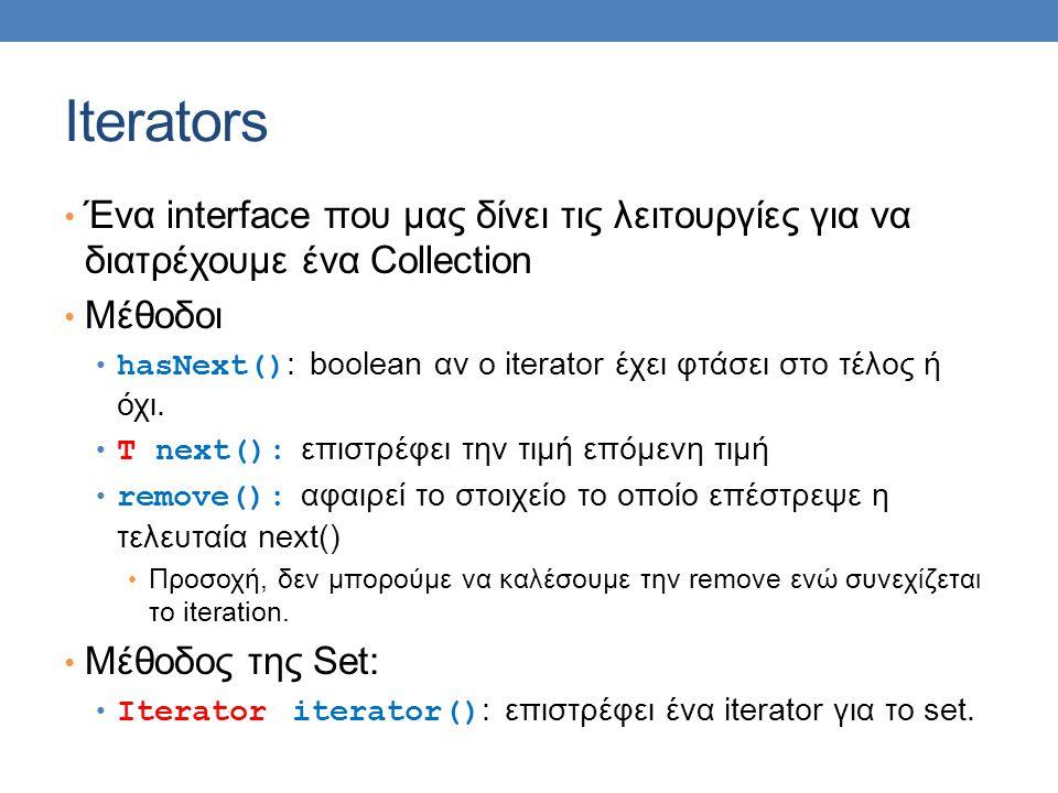 Iterators Ένα interface που μας δίνει τις λειτουργίες για να διατρέχουμε ένα Collection Μέθοδοι hasNext() : boolean αν o iterator έχει φτάσει στο τέλος ή όχι.