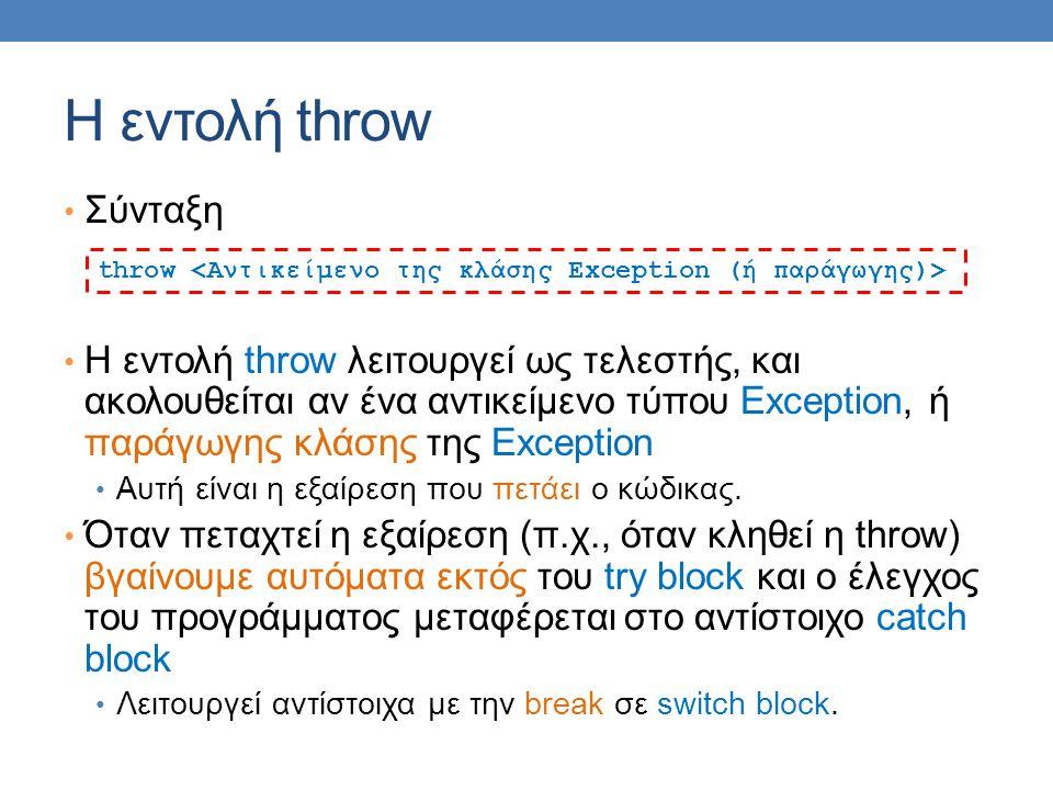 Η εντολή throw Σύνταξη Η εντολή throw λειτουργεί ως τελεστής, και ακολουθείται αν ένα αντικείμενο τύπου Exception, ή παράγωγης κλάσης της Exception Αυτή είναι η εξαίρεση που πετάει ο κώδικας.